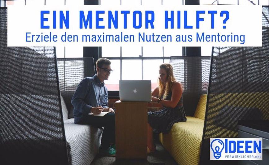 Wie kann dir ein Mentor helfen dich zu entwickeln? Mentoring als Karrierebooster? Wie sieht effektives Mentoring aus?
